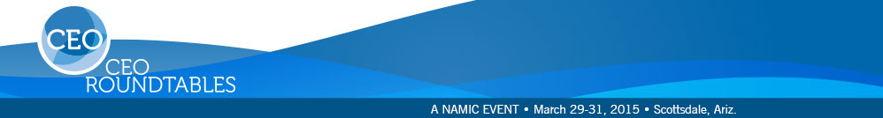NAMIC CEO Roundtables | March 29-31, 2015 | Westin Kierland Resort & Spa | Scottsdale, Ariz.
