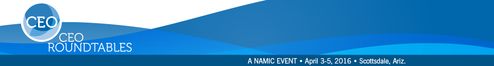 NAMIC CEO Roundtables | April 3-5, 2016 | Westin Kierland Resort & Spa | Scottsdale, Ariz.